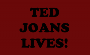 TED JOANS LIVES!